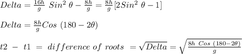 Delta = \frac{16h}{g}\ Sin^2\ \theta - \frac{8h}{g} = \frac{8h}{g} [2 Sin^2\ \theta - 1] \\ \\ Delta = \frac{8h}{g} Cos\ (180-2\theta) \\ \\ t2\ -\ t1\ =\ difference\ of\ roots\ = \sqrt{Delta} = \sqrt{\frac{8h\ Cos\ (180-2\theta)}{g}} \\ \\