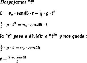 "Despejamos\ ""t""\\ \\0=v_{o}\cdot sen45\cdot t-\frac{1}{2}\cdot g\cdot t^{2}\\ \\\frac{1}{2}\cdot g\cdot t^{2}=v_{o}\cdot sen45\cdot t\\ \\la\ ""t""\ pasa\ a\ dividir\ a\ ""t^{2}""\ y\ nos\ queda:\\ \\\frac{1}{2}\cdot g\cdot t=v_{o}\cdot sen45\\ \\t=\frac{2\cdot v_{o}\cdot sen45}{g}"