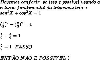 Devemos\ conferir\ \ se \ isso \ e \ possivel\ usando \ a\\ relacao\ fundamental\ da\ trigonometria\ :\\ sen^{2}X+cos^{2}X=1\\ \\ ( \frac{1}{3} )^{2}+( \frac{2}{3} )^{2}=1 \\ \\ \frac{1}{9} + \frac{4}{9} =1 \\ \\ \frac{5}{9} =1 \ \ FALSO \\ \\ ENTÃO\ NAO\ E\ POSSIVEL\ !