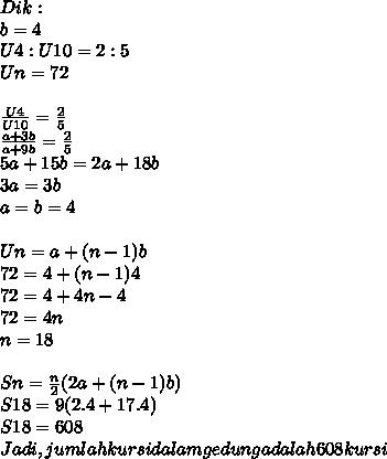 Dik : \\b = 4\\U4 : U10 = 2 : 5\\Un= 72\\\\ \frac{U4}{U10} =  \frac{2}{5}\\ \frac{a+3b}{a+9b} =  \frac{2}{5} \\5a + 15b = 2a+18b\\3a = 3b\\a = b = 4\\\\Un= a + (n-1)b\\   72= 4 + (n-1)4\\72= 4 + 4n - 4\\72= 4n\\n=18\\\\Sn=  \frac{n}{2}(2a+ (n-1)b)\\S18 = 9(2.4+17.4) \\S18 = 608\\Jadi, jumlah kursi dalam gedung adalah 608 kursi