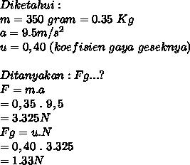 Diketahui : \\ m = 350~gram = 0.35~Kg  \\ a = 9.5m/s^2 \\ u= 0,40~(koefisien~gaya~geseknya) \\  \\ Ditanyakan : Fg . . .? \\ F = m . a  \\ = 0,35~.~9,5  \\ = 3.325 N  \\ Fg = u . N  \\ = 0,40~.~3.325  \\ = 1.33 N