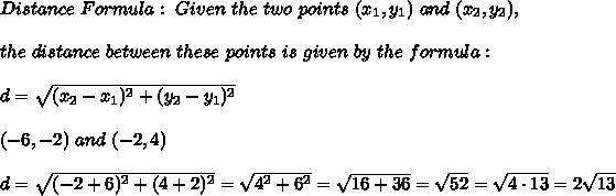 Distance \ Formula:\ Given \ the \ two \ points \ (x _{1}, y _{1})\ and \ (x _{2}, y _{2}), \\ \\the \ distance \ between \ these \ points \ is \ given \ by \ the \ formula: \\ \\ d= \sqrt{(x_{2}-x_{1})^2 +(y_{2}-y_{1})^2} \\\\ (-6 ,-2) \ and \ (-2, 4) \\\\d= \sqrt{( -2+6)^2 +( 4+2)^2} = \sqrt{4^2 +6^2 } = \sqrt{16+36}=\sqrt{52}=\sqrt{4 \cdot 13}=2\sqrt{13}