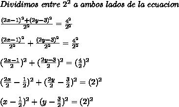 Dividimos\ entre\ 2^2 \ a\ ambos\ lados\ de\ la\ ecuacion\\ \\ \frac{(2x-1)^2+(2y-3)^2}{2^2}=\frac{4^2}{2^2}\\ \\ \frac{(2x-1)^2}{2^2}+\frac{(2y-3)^2}{2^2}=\frac{4^2}{2^2}\\ \\ (\frac{2x-1}{2})^2+(\frac{2y-3}{2})^2=(\frac{4}{2})^2\\ \\ (\frac{2x}{2}-\frac{1}{2})^2+(\frac{2y}{2}-\frac{3}{2})^2=(2)^2\\ \\ (x-\frac{1}{2})^2+(y-\frac{3}{2})^2=(2)^2\\ \\