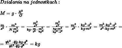 Dzialania  \  na  \  jednostkach: \\\\M = g \cdot  \frac{R^2}{G} \\\\ \frac{m}{s^2} \cdot  \frac{m^2}{N \frac{m^2}{kg^2} } =  \frac{ \frac{m^3}{s^2} }{kg\cdot \frac{m}{s^2} \cdot  \frac{m^2}{kg^2} } =  \frac{ \frac{m^3}{s^2} }{ \frac{kg\cdot m^3}{kg^2 \cdot s^2} } =  \frac{m^3}{s^2} \cdot  \frac{kg^2\cdot s^2}{kg\cdot m^3} =  \frac{m^3\cdot kg^2 \cdot s^2}{s^2\cdot kg \cdot m^3 } =  \\\\\\= \frac{\not m^3 \ \cdot\not kg\cdot kg\cdot \not s^2}{\not m^3\cdot \not kg \cdot \not s^2}   = kg