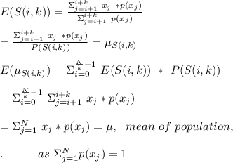 E(S(i,k))=\frac{\Sigma_{j=i+1}^{i+k}\ x_{j}\ * p(x_{j}) }{\Sigma_{j=i+1}^{i+k}\ p(x_{j})}\\\\=\frac{\Sigma_{j=i+1}^{i+k}\ x_{j}\ * p(x_{j}) }{P(S(i,k))}=\mu_{S(i,k)}\\\\E(\mu_{S(i,k)})=\Sigma_{i=0}^{\frac{N}{k}-1}\ E(S(i,k))\ *\ P(S(i,k))\\\\=\Sigma_{i=0}^{\frac{N}{k}-1}\ \Sigma_{j=i+1}^{i+k}\ x_{j}*p(x_j)\\\\=\Sigma_{j=1}^{N}\ x_j*p(x_j)= \mu,\ \ mean\ of\ population,\\\\. \ \ \ \ \ \ \ \ \ as\ \Sigma_{j=1}^{N}p(x_j)=1