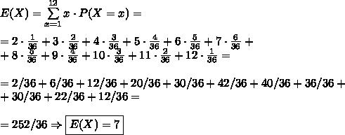 E(X)=\sum\limits_{x=1}^{12} x\cdot P(X=x)=\\\\=2\cdot\frac1{36}+3\cdot\frac2{36}+4\cdot\frac3{36}+5\cdot\frac4{36}+6\cdot\frac5{36}+7\cdot\frac6{36}+\\+8\cdot\frac5{36}+9\cdot\frac4{36}+10\cdot\frac3{36}+11\cdot\frac2{36}+12\cdot\frac1{36}=\\\\=2/36+6/36+12/36+20/36+30/36+42/36+40/36+36/36+\\+30/36+22/36+12/36=\\\\=252/36\Rightarrow \boxed{E(X)=7}