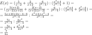 E(x)= (\frac{5}{x-2} + \frac{2}{x+2} - \frac{6}{ x^{2} -4} ): (\frac{ x^{2} +4}{ x^{2} -4} +1)= \\ =(\frac{5(x+2)}{(x-2)(x+2)} + \frac{2(x-2)}{(x+2)(x-2)} - \frac{6}{ x^{2} -4}): (\frac{ x^{2} +4}{ x^{2} -4} +\frac{ x^{2} -4}{ x^{2} -4})= \\ = \frac{5x+10+2x-4-6}{ x^{2} -4} : \frac{ x^{2} +4+ x^{2} -4}{ x^{2} -4} = \\ =\frac{7x}{ x^{2} -4} : \frac{ 2x^{2}}{ x^{2} -4} = \\ =\frac{7x}{ x^{2} -4}* \frac{{ x^{2} -4}}{{ 2x^{2}}}= \\ = \frac{7}{ 2x }