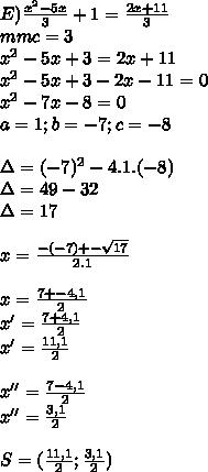 E) \frac{ x^{2} -5x}{3} +1= \frac{2x+11}{3}  \\ mmc=3 \\  x^{2} -5x+3=2x+11 \\  x^{2} -5x+3-2x-11=0 \\  x^{2} -7x-8=0 \\ a=1;b=-7;c=-8 \\  \\ \Delta=(-7)^{2} -4.1.(-8) \\ \Delta=49-32 \\ \Delta=17 \\  \\ x= \frac{-(-7)+- \sqrt{17} }{2.1}  \\  \\ x= \frac{7+-4,1}{2}  \\ x'= \frac{7+4,1}{2}  \\ x'= \frac{11,1}{2} \\  \\ x''= \frac{7-4,1}{2}  \\ x''= \frac{3,1}{2}  \\  \\ S=( \frac{11,1}{2} ; \frac{3,1}{2} )