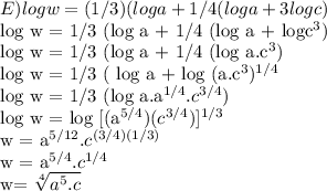 E) log w=(1/3)(log a+1/4(log a+3 log c)     log w = 1/3 (log a + 1/4 (log a + logc^3)       log w = 1/3 (log a + 1/4 (log a.c^3)       log w = 1/3 ( log a + log (a.c^3)^{1/4}          log w = 1/3 (log a.a^{1/4} .c^{3/4} )               log w = log [(a^{5/4})(c^{3/4})]^{1/3}                      w = a^{5/12} .  c^{(3/4)(1/3)}                           w = a^{5/4} . c^{1/4}w= \sqrt[4]{a^5 . c}