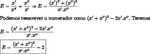 E=\dfrac{x'}{x''}+\dfrac{x''}{x'}\Rightarrow E=\dfrac{(x')^2+(x'')^2}{x'.x''}\\ \\ \mathrm{Podemos \ reescrever \ o \ numerador \ como} \ (x'+x'')^2-2x'.x''. \ \mathrm{Teremos}\\ \\ E=\dfrac{(x'+x'')^2-2x'.x''}{x'.x''}\\ \\ \boxed{E=\dfrac{(x'+x'')^2}{x'.x''}-2}
