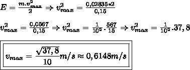 E=\frac{m.v^2_{max}}{2}\Rightarrow v^2_{max}=\frac{0,02835*2}{0,15}\\ \\ v^2_{max}=\frac{0,0567}{0,15}\Rightarrow v^2_{max}=\frac{1}{10^2}.\frac{567}{15}\Rightarrow v^2_{max}=\frac{1}{10^2}.37,8\\ \\ \boxed{\boxed{v_{max}=\frac{\sqrt{37,8}}{10}m/s\approx 0,6148m/s}}