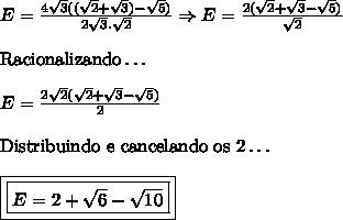 E= \frac{4\sqrt{3}((\sqrt{2}+\sqrt{3})-\sqrt{5})}{2\sqrt{3}.\sqrt{2}} \Rightarrow E=\frac{2(\sqrt{2}+\sqrt{3}-\sqrt{5})}{\sqrt{2}} \\ \\ \mathrm{Racionalizando \ldots} \\ \\ E=\frac{2\sqrt{2}(\sqrt{2}+\sqrt{3}-\sqrt{5})}{2} \\ \\ \mathrm{Distribuindo \ e \ cancelando \ os \ 2 \ldots} \\ \\ \boxed{\boxed{E=2+\sqrt{6}-\sqrt{10}}}
