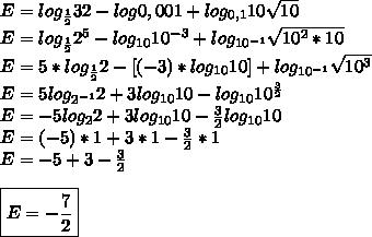 E=log _{ \frac{1}{2} }32-log0,001+log _{0,1}10 \sqrt{10}\\E=log _{ \frac{1}{2} }2^{5}-log_{10}10^{-3}+log_{10 ^{-1} } \sqrt{10^{2}*10 }\\E=5*log _{ \frac{1}{2} }2-[(-3)*log _{10}10]+log _{10^{-1} } \sqrt{10 ^{3} }\\E=5log _{2^{-1} }2+3log_{10}10-log_{10}10 ^{ \frac{3}{2} }\\E=-5log _{2}2+3log _{10}10- \frac{3}{2}log _{10}10\\E=(-5)*1+3*1- \frac{3}{2}*1\\E=-5+3- \frac{3}{2}\\\\\boxed{E=- \frac{7}{2}}