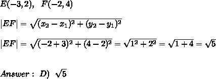 E (-3,2) , \ \ F (-2,4) \ \|EF| = \sqrt{(x_{2}-x_{1})^2 +(y_{2}-y_{1})^2} \ \|EF| =\sqrt{(-2+3)^2 +(4-2)^2}=\sqrt{1^2+2^2}=\sqrt{1+4}=\sqrt{5}\ \ \ Answer: \ D) \ \ \sqrt{ 5}