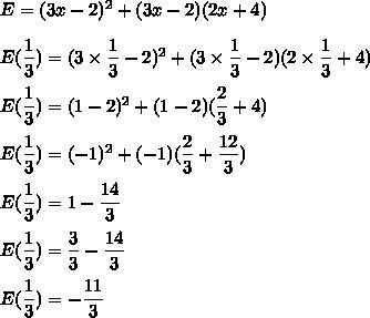 E = (3x - 2)^2 + (3x - 2)(2x + 4)\\\\E(\dfrac{1}{3}) = (3\times\dfrac{1}{3} - 2)^2 + (3\times\dfrac{1}{3} - 2)(2\times\dfrac{1}{3} + 4)\\\\E(\dfrac{1}{3}) = (1 - 2)^2 + (1 - 2)(\dfrac{2}{3} + 4)\\\\E(\dfrac{1}{3}) = (-1)^2 + (-1)(\dfrac{2}{3} +\dfrac{12}{3})\\\\E(\dfrac{1}{3}) =1-\dfrac{14}{3}\\\\E(\dfrac{1}{3}) =\dfrac{3}{3}-\dfrac{14}{3}\\\\E(\dfrac{1}{3}) =-\dfrac{11}{3}