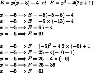 E = x ( x - 8 ) -4\ \  et\ \  F = x^2 - 4 ( 2x + 1 )\\\\x=-5\Longrightarrow E=-5(-5-8)-4\\x=-5\Longrightarrow E=-5\times(-13)-4\\x=-5\Longrightarrow E=65-4\\x=-5\Longrightarrow E=61\\\\x=-5\Longrightarrow F=(-5)^2-4[2\times(-5)+1]\\x=-5\Longrightarrow F=25-4(-10+1)\\x=-5\Longrightarrow F=25-4\times(-9)\\x=-5\Longrightarrow F=25+36\\x=-5\Longrightarrow F=61