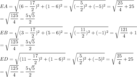 EA=\sqrt{(6-\dfrac{17}{2})^2+(1-6)^2}=\sqrt{(-\dfrac{5}{2})^2+(-5)^2}=\sqrt{\dfrac{25}{4}+25}\\=\sqrt{\dfrac{125}{4}}=\dfrac{5\sqrt{5}}{2}\\\\EB=\sqrt{(3-\dfrac{17}{2})^2+(5-6)^2}=\sqrt{(-\dfrac{11}{2})^2+(-1)^2}=\sqrt{\dfrac{121}{4}+1}\\=\sqrt{\dfrac{125}{4}}=\dfrac{5\sqrt{5}}{2}\\\\ED=\sqrt{(11-\dfrac{17}{2})^2+(1-6)^2}=\sqrt{(\dfrac{5}{2})^2+(-5)^2}=\sqrt{\dfrac{25}{4}+25}\\=\sqrt{\dfrac{125}{4}}=\dfrac{5\sqrt{5}}{2}