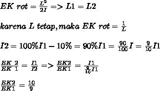 EK~rot= \frac{L^2}{2I}=>L1=L2 \\  \\ karena~L~tetap,maka~EK~rot= \frac{1}{L}  \\  \\ I2=100 \%I1-10 \%=90 \%I1=\frac{90}{100}I= \frac{9}{10} I1  \\  \\  \frac{EK~2}{EK~1} = \frac{I1}{I2} => \frac{EK2}{EK1}=\frac{I1}{ \frac{9}{10}I1 }    \\  \\  \frac{EK2}{EK1}= \frac{10}{9}