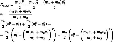 E_{max}=\cfrac{m_1v_1^2}{2}+\cfrac{m_2v_2^2}{2}-\cfrac{(m_1+m_2)v_3^2}{2}\\v_3=\cfrac{m_1v_1+m_2v_2}{m_1+m_2}\\\cfrac{m_1}{2}(v_1^2-v_3^2)+\cfrac{m_2}{2}(v_2^2-v_3^2)=\\=\cfrac{m_1}{2}\left(v_1^2-\left(\cfrac{m_1v_1+m_2v_2}{m_1+m_2}\right)^2\right)+\cfrac{m_2}{2}\left(v_2^2-\left(\cfrac{m_1v_1+m_2v_2}{m_1+m_2}\right)^2\right)