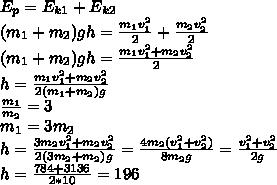 E_p=E_{k1}+E_{k2}\\ (m_1+m_2)gh=\frac{m_1v_1^2}{2}+\frac{m_2v_2^2}{2}\\ (m_1+m_2)gh=\frac{m_1v_1^2+m_2v_2^2}{2}\\ h=\frac{m_1v_1^2+m_2v_2^2}{2(m_1+m_2)g}\\ \frac{m_1}{m_2}=3\\ m_1=3m_2\\ h=\frac{3m_2v_1^2+m_2v_2^2}{2(3m_2+m_2)g}=\frac{4m_2(v_1^2+v_2^2)}{8m_2g}=\frac{v_1^2+v_2^2}{2g}\\ h=\frac{784+3136}{2*10}=196