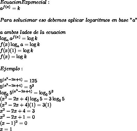 """Ecuacion Exponecial:\\ a^{f(x)}=k \\ \\ Para\ solucionar\ eso\ debemos\ aplicar\ logaritmos\ en\ base\ """"a""""\\ \\ a\ ambos\ lados\ de\ la\ ecuacion\ \\ \log_a{a^{f(x)}}=\log{k}\\ f(x)\log_a{a}=\log{k}\\ f(x)(1)=\log{k}\\ f(x)=\log{k}\\ \\ Ejemplo:\\ \\ 5^{(x^2-2x+4)}=125\\ 5^{(x^2-2x+4)}=5^3\\ \log_5{5^{(x^2-2x+4)}}=\log_5{5^3}\\ {(x^2-2x+4)}\log_5{5}=3\log_5{5}\\ {(x^2-2x+4)}(1)=3(1)\\ x^2-2x+4=3\\ x^2-2x+1=0\\ (x-1)^2=0\\ x=1"""