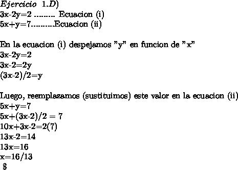"""Ejercicio \ \ 1.D)  3x-2y=2 ......... Ecuacion (i)5x+y=7..........Ecuacion (ii)\ \En la ecuacion (i) despejamos """"y"""" en funcion de """"x""""3x-2y=23x-2=2y(3x-2)/2=y\ \Luego, reemplazamos (sustituimos)  este valor en la ecuacion (ii)5x+y=75x+(3x-2)/2 = 710x+3x-2=2(7)13x-2=1413x=16x=16/13\ \"""