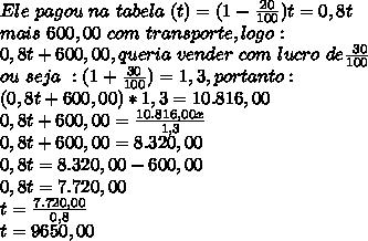 Ele~pagou~na~tabela~ (t) = (1- \frac{20}{100})t =0,8t\\ mais~600,00~com~transporte, logo:\\0,8t+600,00, queria~vender~com~ lucro~de \frac{~30}{100} \\ou~seja~:(1+ \frac{30}{100} )=1,3, portanto:\\(0,8t+600,00)*1,3=10.816,00 \\0,8t+600,00 = \frac{10.816,00x}{1,3} \\0,8t+600,00 = 8.320,00\\0,8t = 8.320,00-600,00\\0,8t=7.720,00\\t= \frac{7.720,00}{0,8}\\t=9650,00