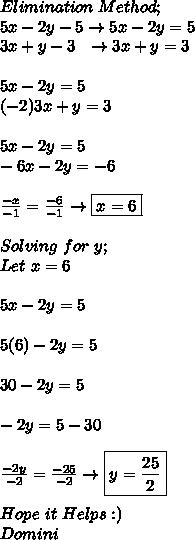 Elimination\ Method; \\ 5x-2y-5\to5x-2y=5 \\ 3x+y-3\ \ \to3x+y=3 \\ \\ 5x-2y=5 \\ (-2)3x+y=3 \\ \\ 5x-2y=5 \\ -6x-2y=-6 \\ \\  \frac{-x}{-1}= \frac{-6}{-1}\to\boxed{x=6} \\ \\ Solving\ for\ y; \\ Let\ x=6 \\ \\ 5x-2y=5 \\ \\ 5(6)-2y=5 \\ \\ 30-2y=5 \\ \\ -2y=5-30 \\ \\  \frac{-2y}{-2}= \frac{-25}{-2}\to\boxed{y= \frac{25}{2}} \\ \\ Hope\ it\ Helps:) \\ Domini