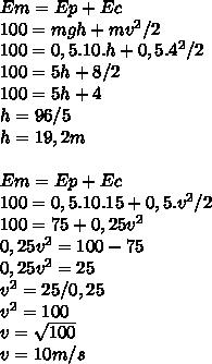 Em = Ep +Ec \\ 100= mgh + mv^2/2 \\100=0,5.10.h+0,5.4^2/2 \\ 100=5h+8/2 \\ 100=5h+4 \\ h=96/5 \\ h=19,2m \\  \\ Em=Ep+Ec \\ 100=0,5.10.15+0,5.v^2/2 \\ 100=75+0,25v^2 \\ 0,25v^2=100-75 \\ 0,25v^2=25 \\ v^2=25/0,25 \\ v^2=100 \\ v= \sqrt{100} \\ v=10m/s