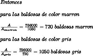 Entonces\\ \\para\ las\ baldosas\ de\ color\ marron\\ \\ \frac{A}{A_{marron}}=\frac{756000}{1050}=720\ baldosas\ marron\\ \\para\ las\ baldosas\ de\ color\ gris\\ \\\frac{A}{A_{gris}}=\frac{756000}{720}=1050\ baldosas\ gris