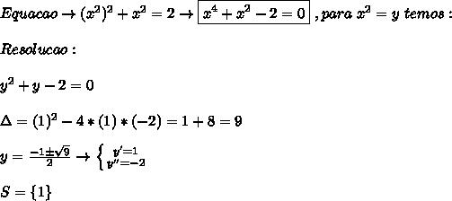 Equacao \to (x^2)^2 + x^2 = 2 \to \boxed{x^4+x^2-2 = 0} \ , para\ x^2 = y\ temos: \\  \\ Resolucao: \\  \\ y^2 + y - 2 = 0 \\  \\ \Delta = (1)^2-4*(1)*(-2) = 1+8 = 9 \\  \\ y =  \frac{-1\pm \sqrt{9} }{2} \to \left \{ {{y'=1} \atop {y''=-2}} \right.  \\ \\ S=\{1\}