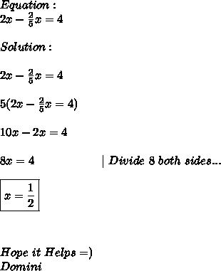 Equation: \\ 2x- \frac{2}{5}x =4 \\ \\ Solution: \\ \\ 2x- \frac{2}{5}x =4 \\  \\ 5(2x- \frac{2}{5}x=4) \\ \\ 10x-2x=4 \\ \\ 8x=4\ \ \ \ \ \ \ \ \ \ \ \ \ \ \ \ \ |\ Divide\ 8\ both\ sides... \\ \\  \boxed{x= \frac{1}{2}} \\ \\ \\ \\ Hope\ it\ Helps=) \\ Domini