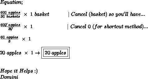 Equation; \ \ \frac{600\ apples}{30\ baskets}\ \times\ 1\ basket \ \ \ \ \ \ \ \ \ \ \ |\ Cancel\ (basket)\ so\ you'll\ have... \ \  \frac{60\not{0}\ apples}{3\not0}\ \times\ 1\ \ \ \ \ \ \ \ \ \ \ \ \ \ \ \ \ \ \ \ |\ Cancel\ 0\ (for\ shortcut\ method)... \ \  \frac{60\ apples}{3}\ \times\ 1 \ \ 20\ apples\ \times\ 1\to\boxed{\boxed{20\ apples}}  \ \ \ Hope\ it\ Helps :) \ Domini