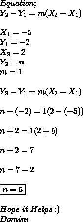 Equation; \\ Y_{2}-Y_{1}=m(X_{2}-X_{1}) \\ \\ X_{1}=-5 \\ Y_{1}=-2 \\ X_{2}=2 \\ Y_{2}=n \\ m=1 \\ \\ Y_{2}-Y_{1}=m(X_{2}-X_{1}) \\ \\ n-(-2)=1(2-(-5)) \\ \\ n+2=1(2+5) \\ \\ n+2=7 \\ \\ n=7-2 \\ \\ \boxed{n=5} \\ \\ Hope\ it\ Helps :) \\ Domini