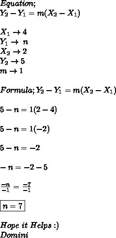 Equation; \\ Y_{2}-Y_{1}=m(X_{2}-X_{1}) \\ \\ X_{1}\to4 \\ Y_{1}\to\ n \\ X_{2}\to2 \\ Y_{2}\to5 \\ m\to1 \\ \\ Formula; Y_{2}-Y_{1}=m(X_{2}-X_{1}) \\ \\ 5-n=1(2-4) \\ \\ 5-n=1(-2) \\ \\ 5-n=-2 \\ \\ -n=-2-5 \\ \\  \frac{-n}{-1}=\frac{-7}{-1} \\ \\ \boxed{n=7} \\ \\ Hope\ it\ Helps:) \\ Domini