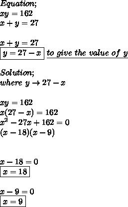 Equation; \\ xy=162 \\ x+y=27 \\ \\ x+y=27 \\ \boxed{y=27-x}\ \underline{to\ give\ the\ value\ of\ y} \\ \\ Solution; \\ where\ y\to27-x \\ \\ xy=162 \\ x(27-x)=162 \\  x^{2}-27x+162=0 \\ (x-18)(x-9) \\ \\ \\ x-18=0 \\ \boxed{x=18} \\ \\ x-9=0 \\ \boxed{x=9}