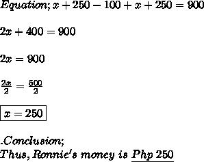 Equation;x+250-100+x+250=900 \\ \\ 2x+400=900 \\ \\ 2x=900 \\ \\  \frac{2x}{2}=\frac{500}{2} \\ \\ \boxed{x=250} \\ \\ .Conclusion; \\ Thus,Ronnie's\ money\ is\ \underline{Php\ 250}