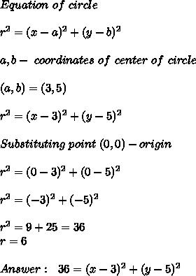 Equation\ of\ circle\\\\\r^2=(x-a)^2+(y-b)^2\\\\a,b- \ coordinates\ of\ center\ of\ circle\\\\\(a,b)=(3,5)\\\\r^2=(x-3)^2+(y-5)^2\\\\\Substituting\ point\ (0,0)-origin\\\\r^2=(0-3)^2+(0-5)^2\\\\r^2=(-3)^2+(-5)^2\\\\r^2=9+25=36\\r=6\\\\Answer:\ \ 36=(x-3)^2+(y-5)^2