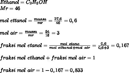 Ethanol= C_2H_5OH \\ Mr=46 \\  \\ mol~ettanol= \frac{massa}{mr}= \frac{27,6}{46}=0,6 \\  \\ mol~air=  \frac{massa}{mr}= \frac{54}{18}=3 \\  \\ fraksi~mol~etanol= \frac{mol~etano}{mol~ethanol+mol~air}= \frac{0,6}{0,6+3}=  0,167 \\ \\  fraksi~mol~ethanol+fraksi~mol~air=1  \\ \\ fraksi~mol~air=1-0,167=0,833