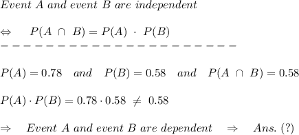 Event\ A\ and\ event\ B\ are\  independent\\\\ \ \Leftrightarrow\ \ \ \ P(A\ \cap\ B)=P(A)\ \cdot\ P(B)\\---------------------\\\\P(A)=0.78\ \ \ and\ \ \ P(B)=0.58\ \ \ and\ \ \ P(A\ \cap\ B)=0.58\\\\P(A)\cdot P(B)=0.78\cdot0.58\  \neq \ 0.58\\\\\Rightarrow\ \ \ Event\ A\ and\ event\ B\ are\  dependent\ \ \ \Rightarrow\ \ \ Ans.\ (?)