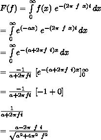F(f)= \int\limits^{\infty}_{0} {f(x)\ e^{-(2 \pi\ f\ x)i}} \, dx \\\\=\int\limits^{\infty}_{0} {e^{(-ax)}\ e^{-(2 \pi\ f\ x)i}} \, dx \\\\=\int\limits^{\infty}_{0} {e^{-(a+2 \pi f\ i)x}} \, dx \\\\=\frac{-1}{a+2 \pi f i}\ [e^{-(a+2 \pi f\ i)x}]^\infty_{0} \\\\=\frac{-1}{a+2 \pi f i}\ [-1 + 0] \\\\\frac{1}{a+2 \pi f i}\\\\=\frac{a-2 \pi\ f\ i}{\sqrt{a^2+4 \pi^2\ f^2}}