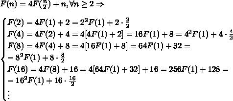 F(n) = 4F(\frac{n}2) + n, \forall n \geq 2 \Rightarrow \\\\ \begin{cases} F(2)=4F(1)+2=2^2F(1)+2\cdot \frac22\\ F(4)=4F(2)+4=4[4F(1)+2]=16F(1)+8=4^2F(1)+4\cdot \frac42 \\ F(8)=4F(4)+8=4[16F(1)+8]=64F(1)+32=\\=8^2F(1)+8\cdot \frac82\\ F(16)=4F(8)+16=4[64F(1)+32]+16=256F(1)+128=\\=16^2F(1)+16\cdot \frac{16}2\\ \vdots \end{cases}