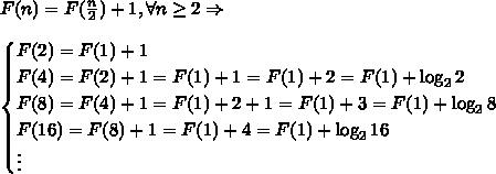 F(n) = F(\frac{n}2) + 1, \forall n \geq 2 \Rightarrow \\\\ \begin{cases} F(2)=F(1)+1\\ F(4)=F(2)+1=F(1)+1=F(1)+2=F(1)+\log_22\\ F(8)=F(4)+1=F(1)+2+1=F(1)+3=F(1)+\log_28\\ F(16)=F(8)+1=F(1)+4=F(1)+\log_216\\ \vdots \end{cases}