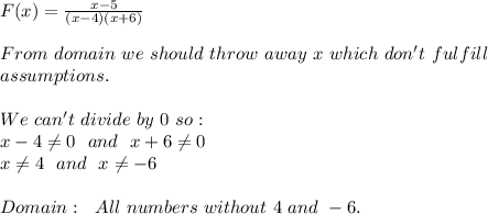 F(x)=\frac{x-5}{(x-4)(x+6)}\\\\From\ domain\ we\ should\ throw\ away\ x\ which\ don't\ fulfill\\ assumptions.\\\\We\ can't\ divide\ by\ 0\ so:\\x-4 \neq 0\ \ and\ \ x+6 \neq 0\\x \neq 4\ \ and\ \ x \neq -6\\\\Domain:\ \ All \real\ numbers\ without\ 4 \ and\ -6.