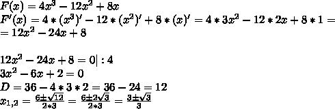 F(x)=4x^3-12x^2+8x\\F'(x)=4*(x^3)'-12*(x^2)'+8*(x)'=4*3x^2-12*2x+8*1=\\=12x^2-24x+8\\\\12x^2-24x+8=0 |:4\\3x^2-6x+2=0\\D=36-4*3*2=36-24=12\\x_{1,2}= \frac{6\pm  \sqrt{12} }{2*3} =\frac{6\pm  2\sqrt{3} }{2*3} =\frac{3\pm  \sqrt{3} }{3}