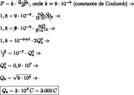 F=k \cdot \frac{Q_a Q_b}{d^2}\text{, onde } k \approx 9 \cdot 10^{-9} \text{ (constante de Coulomb)}\Rightarrow\\\\1,8=9 \cdot 10^{-9} \cdot\frac{2Q_b\cdot Q_b}{(3\cdot10^{-1})^2}\Rightarrow\\\\1,8=\not9 \cdot 10^{-9} \cdot\frac{2Q_b^2}{\not9\cdot10^{-2}}\Rightarrow\\\\1,8=10^{-9+2}\cdot 2Q_b^2\Rightarrow\\\\\frac{1,8}2=10^{-7}\cdot Q_b^2\Rightarrow\\\\Q_b^2=0,9\cdot10^{7}\Rightarrow\\\\Q_b=\sqrt{9\cdot10^{6}}\Rightarrow\\\\\boxed{Q_b=3\cdot10^3\,C=3.000\,C}