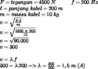 F=tegangan=4500~N ~~~~~~~~~f=200~Hz\\  \ell=panjang~kabel=200~m \\ m=massa~kabel=10~kg \\ v= \sqrt{ \frac{F. \ell}{m} }  \\ v=\sqrt{ \frac{4500~x~ 200}{10} } \\ v= \sqrt{90.000}  \\ v=300 \\  \\ v= \lambda.f \\ 300= \lambda.200=> \lambda= \frac{300}{200} =1,5~m~(A)