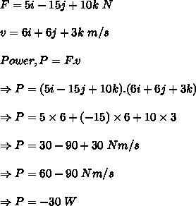 F = 5i-15j+10k\ N\\ \\v=6i + 6j +3k\ m/s\\ \\Power, P=F.v\\ \\ \Rightarrow P = (5i-15j+10k).(6i + 6j +3k)\\ \\ \Rightarrow P = 5 \times 6+(-15) \times 6 + 10 \times 3 \\ \\ \Rightarrow P=30-90+30\ Nm/s\\ \\ \Rightarrow P=60-90\ Nm/s\\ \\ \Rightarrow P=-30\ W
