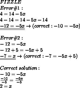 FIZZLE\\Error\#1:\\4=14-5x\\4-14=14-5x-14\\\underline{\underline{-12=-5x}}\to(correct:-10=-5x)\\\\Error\#2:\\-12=-5x\\-12+5=-5x+5\\\underline{\underline{-7=x}}\to(correct:-7=-5x+5)\\\\Correct\ solution:\\-10=-5x\\\frac{-10}{-5}=\frac{-5x}{-5}\\2=x