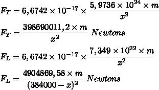 F_T=6,6742\times10^{-17}\times\dfrac{5,9736\times10^{24}\times m}{x^2}\\\\F_T=\dfrac{398690011,2\times m}{x^2}\ Newtons\\\\F_L=6,6742\times10^{-17}\times\dfrac{7,349\times10^{22}\times m}{x^2}\\\\F_L=\dfrac{4904869,58\times m}{(384000-x)^2}\ Newtons